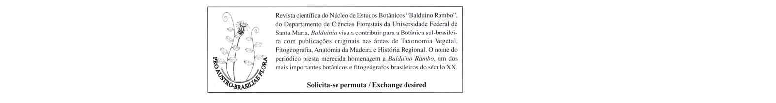 """Revista científica do Núcleo de Estudos Botânicos """"Balduino Rambo"""", do Departamento de Ciências Florestais/UFSM, Balduinia visa a contribuir para a Botânica sul-brasileira com publicações originais em Taxonomia Vegetal, Fitogeografia, Anatomia da Madeira."""